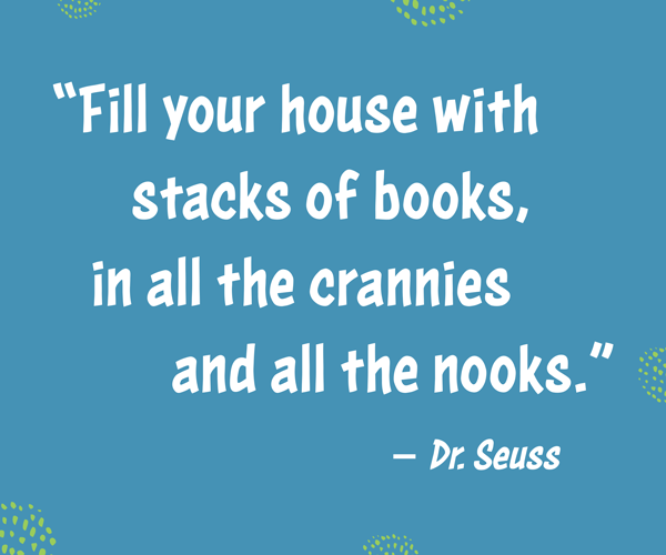 """Fill your house with stacks of books, in all the crannies and all the nooks."" –Dr. Seuss"
