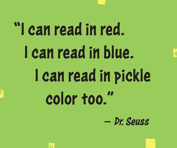 """I can read in red. I can read in blue. I can read in pickle color too."" –Dr. Seuss"