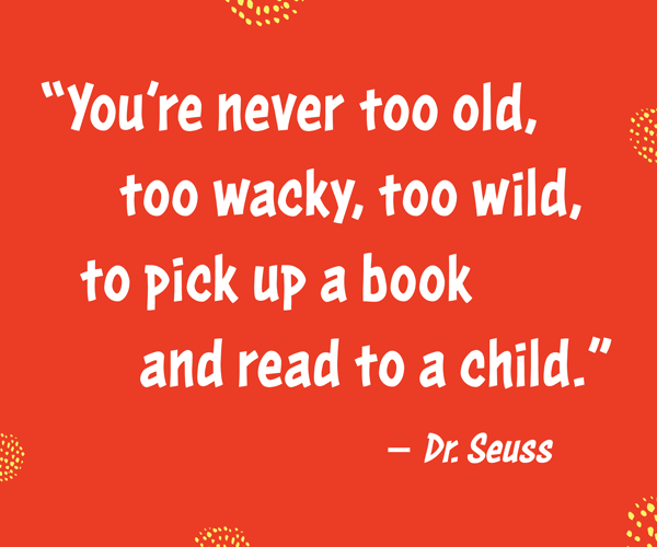 """You're never too old, too wacky, too wild, to pick up a book and read to a child."" –Dr. Seuss"