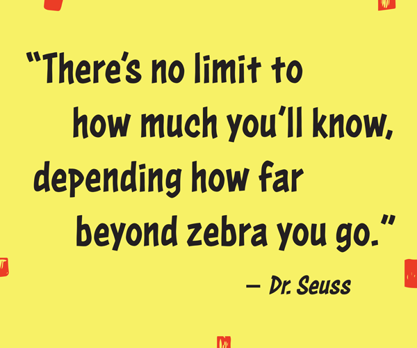 """There's no limit to how much you'll know, depending how far beyond zebra you go."" –Dr. Seuss"