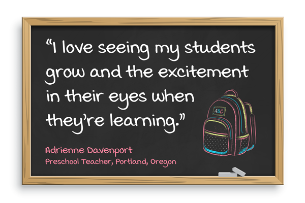 I love seeing my students grow and the excitement in their eyes when they're learning. Adrienne Davenport, Preschool teacher, Portland, Oregon