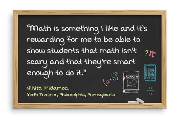 Math is something I like and it's rewarding for me to be able to show students that math isn't scary and that they're smart enough to do it. Nikita Midamba, Math teacher, Philadelphia, Pennsylvania