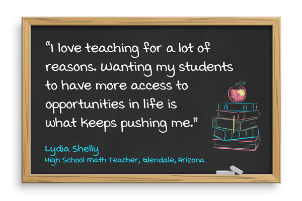 I love teaching for a lot of reasons. Wanting my students to have more access to opportunities in life is what keeps pushing me. Lydia Shelly, High school math teacher, Glendale, Arizona