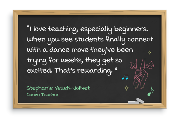 I love teaching, especially beginners. When you see students finally connect with a dance move they've been trying for weeks, they get so excited. That's rewarding. Stephanie Yezek-Jolivet, Dance teacher