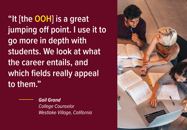 """It [the Occupational Outlook Handbook] is a great jumping off point. I use it to go more in depth with students. We look at what the career entails, and which fields really appeal to them."" — Gail Grand, College Counselor, Westlake Village, California"