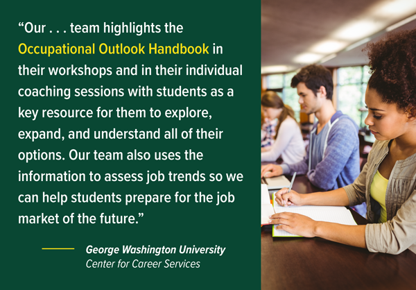 """Our team highlights the Occupational Outlook Handbook in their workshops and in their individual coaching sessions with students as a key resource for them to explore, expand, and understand all of their options. Our team also uses the information to assess job trends so we can help students prepare for the job market of the future."" — George Washington University, Center for Career Services"